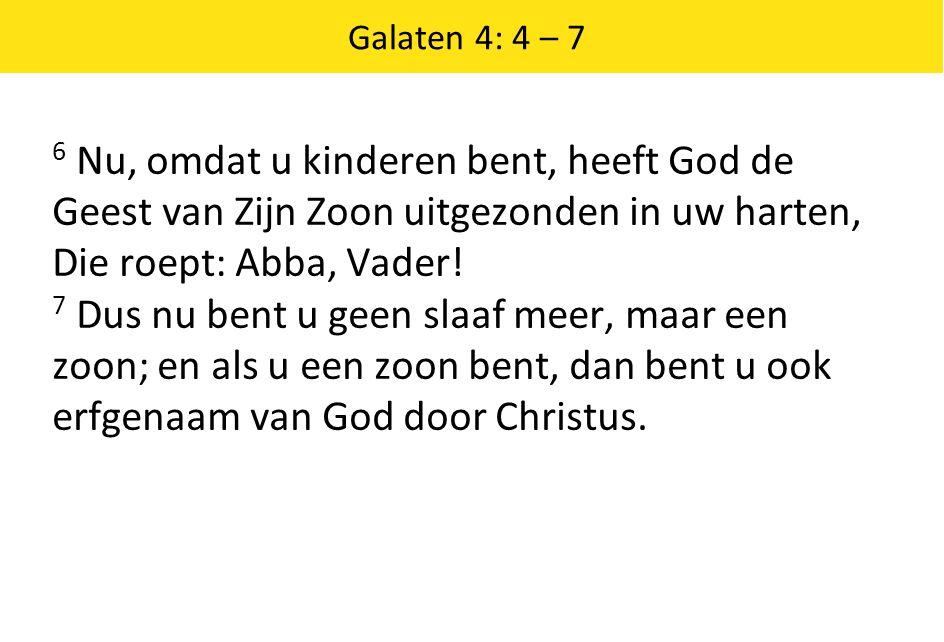 Galaten 4: 4 – 7 6 Nu, omdat u kinderen bent, heeft God de Geest van Zijn Zoon uitgezonden in uw harten, Die roept: Abba, Vader! 7 Dus nu bent u geen