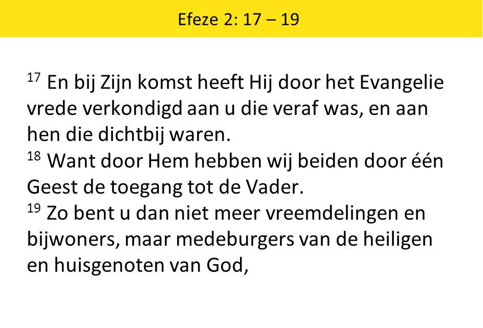 Efeze 2: 17 – 19 17 En bij Zijn komst heeft Hij door het Evangelie vrede verkondigd aan u die veraf was, en aan hen die dichtbij waren. 18 Want door H