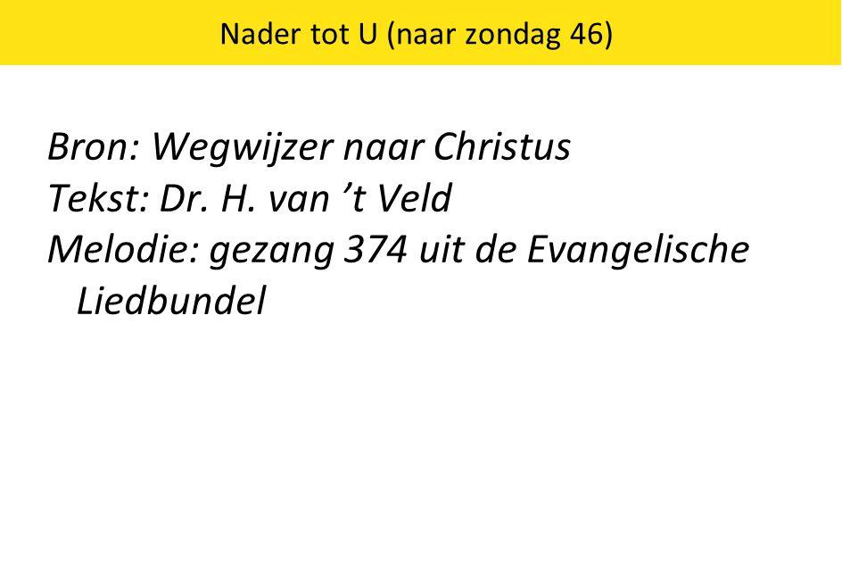 Nader tot U (naar zondag 46) Bron: Wegwijzer naar Christus Tekst: Dr. H. van 't Veld Melodie: gezang 374 uit de Evangelische Liedbundel