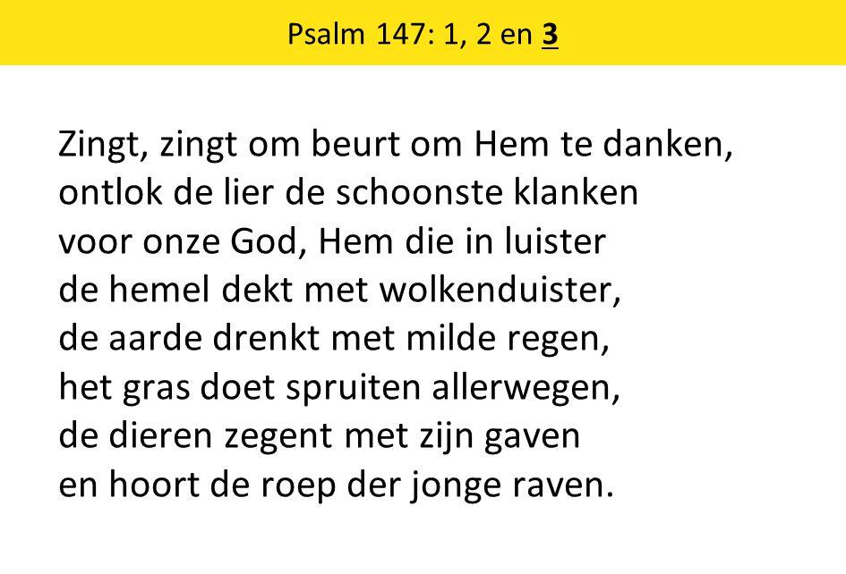 Psalm 147: 1, 2 en 3 Zingt, zingt om beurt om Hem te danken, ontlok de lier de schoonste klanken voor onze God, Hem die in luister de hemel dekt met wolkenduister, de aarde drenkt met milde regen, het gras doet spruiten allerwegen, de dieren zegent met zijn gaven en hoort de roep der jonge raven.