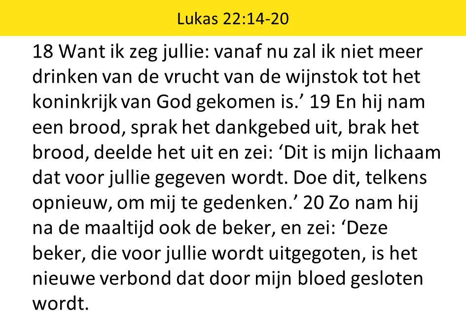 18 Want ik zeg jullie: vanaf nu zal ik niet meer drinken van de vrucht van de wijnstok tot het koninkrijk van God gekomen is.' 19 En hij nam een brood, sprak het dankgebed uit, brak het brood, deelde het uit en zei: 'Dit is mijn lichaam dat voor jullie gegeven wordt.