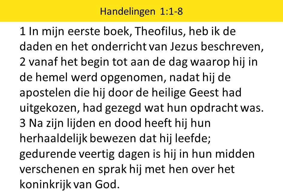 1 In mijn eerste boek, Theofilus, heb ik de daden en het onderricht van Jezus beschreven, 2 vanaf het begin tot aan de dag waarop hij in de hemel werd opgenomen, nadat hij de apostelen die hij door de heilige Geest had uitgekozen, had gezegd wat hun opdracht was.