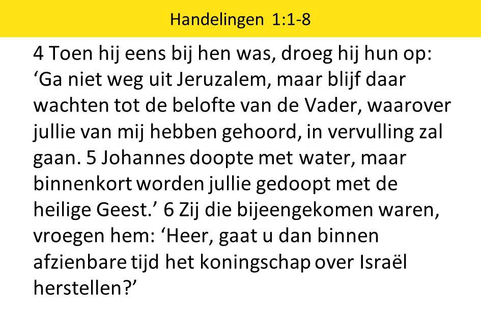 4 Toen hij eens bij hen was, droeg hij hun op: 'Ga niet weg uit Jeruzalem, maar blijf daar wachten tot de belofte van de Vader, waarover jullie van mij hebben gehoord, in vervulling zal gaan.