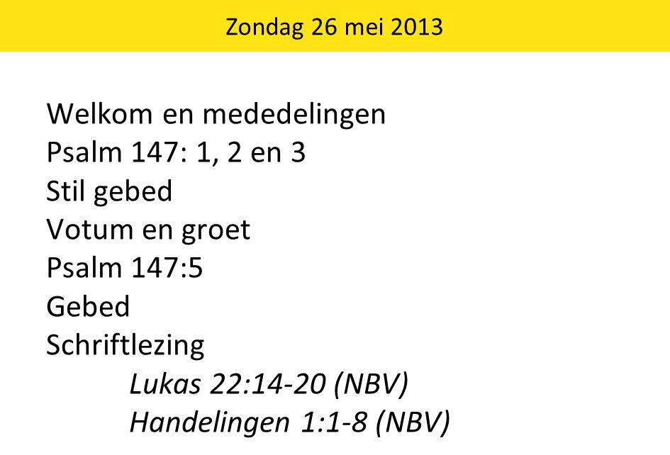 Welkom en mededelingen Psalm 147: 1, 2 en 3 Stil gebed Votum en groet Psalm 147:5 Gebed Schriftlezing Lukas 22:14-20 (NBV) Handelingen 1:1-8 (NBV) Zondag 26 mei 2013