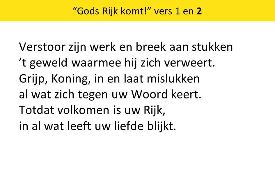 Gods Rijk komt! vers 1 en 2 Verstoor zijn werk en breek aan stukken 't geweld waarmee hij zich verweert.
