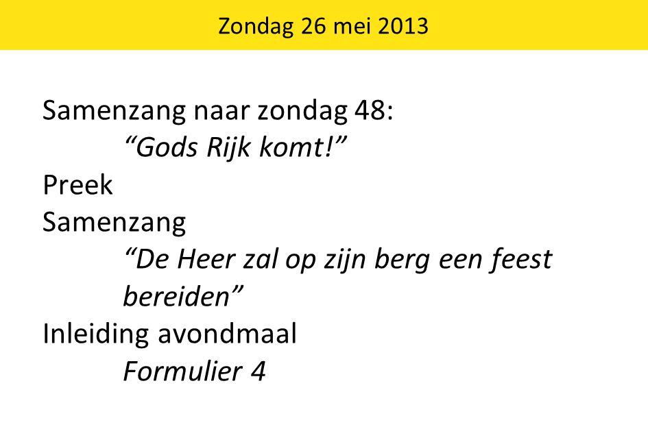 Samenzang naar zondag 48: Gods Rijk komt! Preek Samenzang De Heer zal op zijn berg een feest bereiden Inleiding avondmaal Formulier 4 Zondag 26 mei 2013