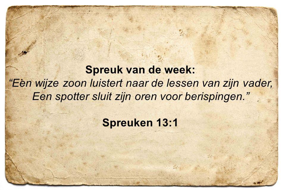 6 Spreuk van de week: Een wijze zoon luistert naar de lessen van zijn vader, Een spotter sluit zijn oren voor berispingen. Spreuken 13:1