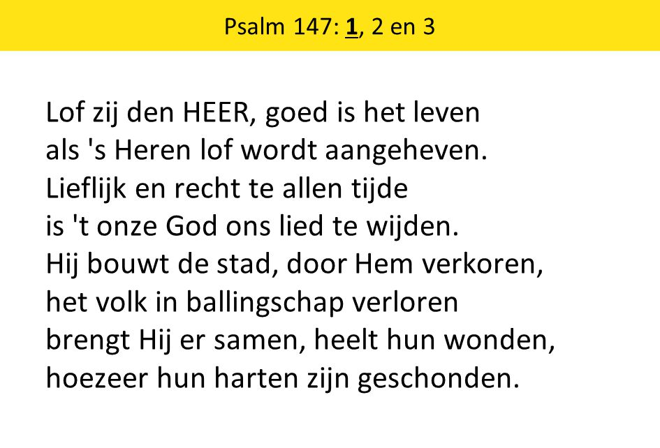 Psalm 147: 1, 2 en 3 Lof zij den HEER, goed is het leven als s Heren lof wordt aangeheven.