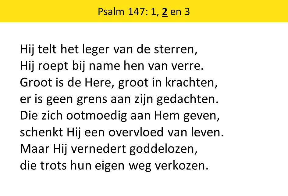 Psalm 147: 1, 2 en 3 Hij telt het leger van de sterren, Hij roept bij name hen van verre.