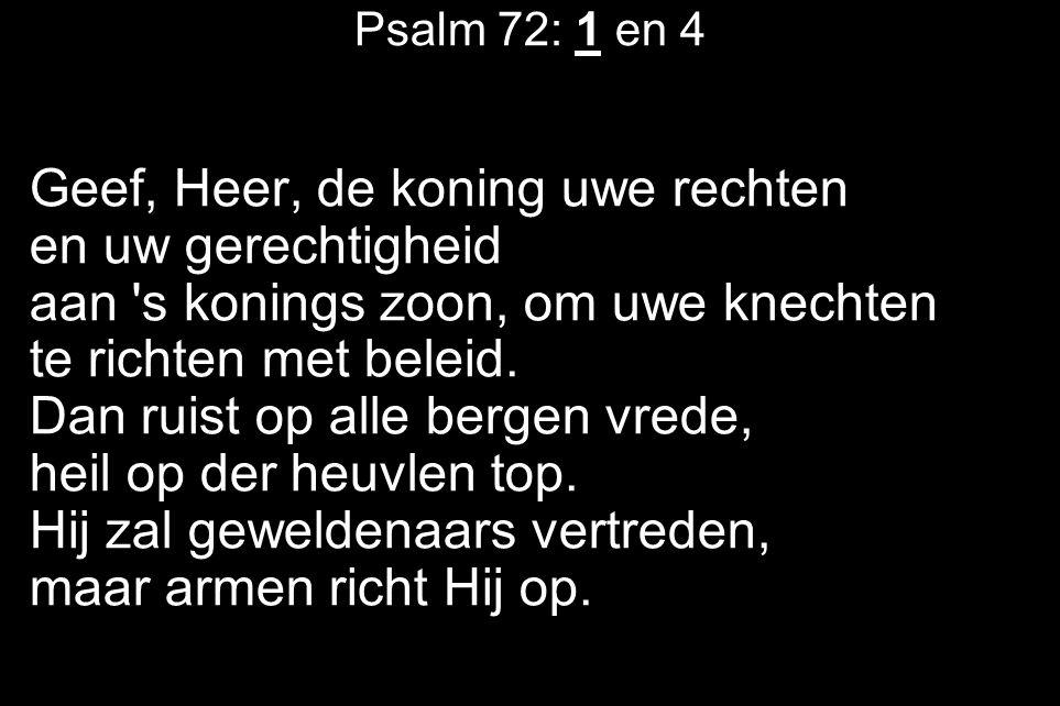 Psalm 72: 1 en 4 Geef, Heer, de koning uwe rechten en uw gerechtigheid aan s konings zoon, om uwe knechten te richten met beleid.