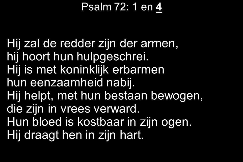 Psalm 72: 1 en 4 Hij zal de redder zijn der armen, hij hoort hun hulpgeschrei.