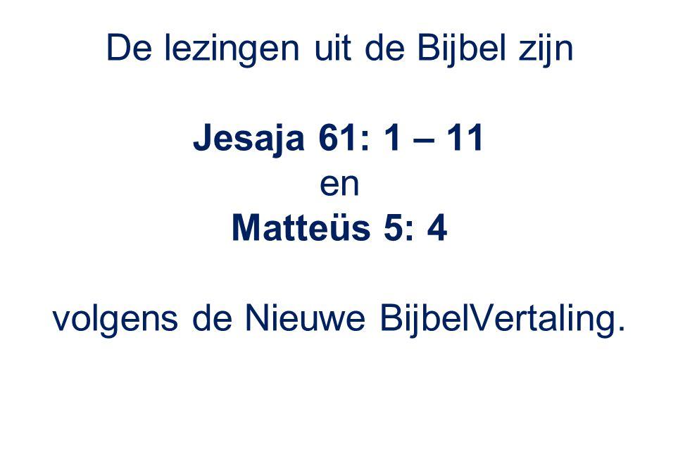 De lezingen uit de Bijbel zijn Jesaja 61: 1 – 11 en Matteüs 5: 4 volgens de Nieuwe BijbelVertaling.