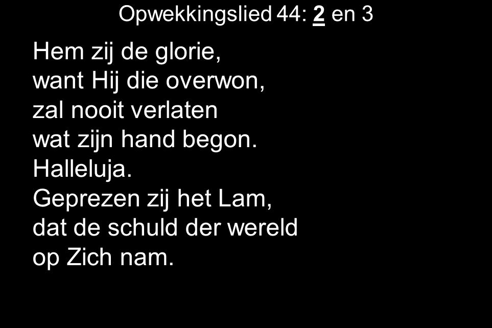 Opwekkingslied 44: 2 en 3 Hem zij de glorie, want Hij die overwon, zal nooit verlaten wat zijn hand begon.