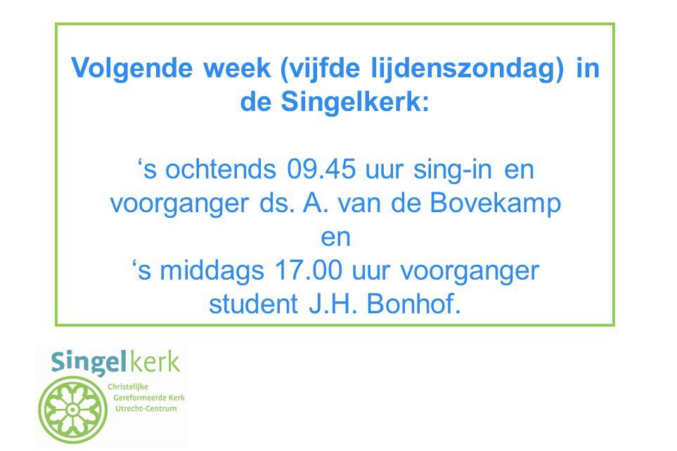 Volgende week (vijfde lijdenszondag) in de Singelkerk: 's ochtends 09.45 uur sing-in en voorganger ds.