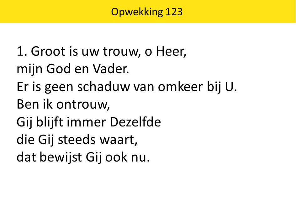 Opwekking 123 1. Groot is uw trouw, o Heer, mijn God en Vader. Er is geen schaduw van omkeer bij U. Ben ik ontrouw, Gij blijft immer Dezelfde die Gij