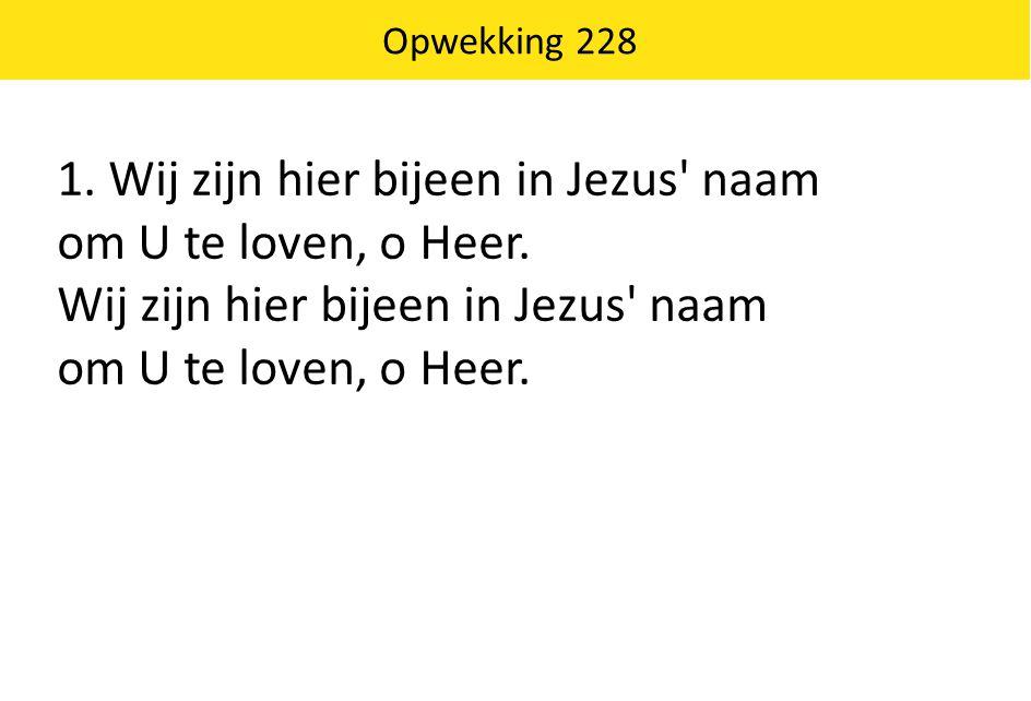 1. Wij zijn hier bijeen in Jezus' naam om U te loven, o Heer. Wij zijn hier bijeen in Jezus' naam om U te loven, o Heer. Opwekking 228