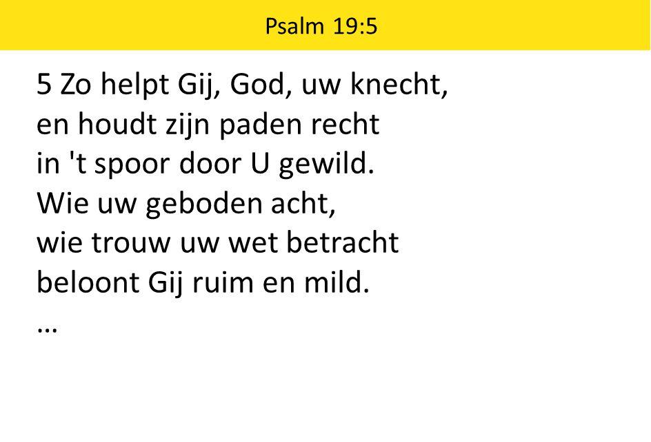 5 Zo helpt Gij, God, uw knecht, en houdt zijn paden recht in 't spoor door U gewild. Wie uw geboden acht, wie trouw uw wet betracht beloont Gij ruim e