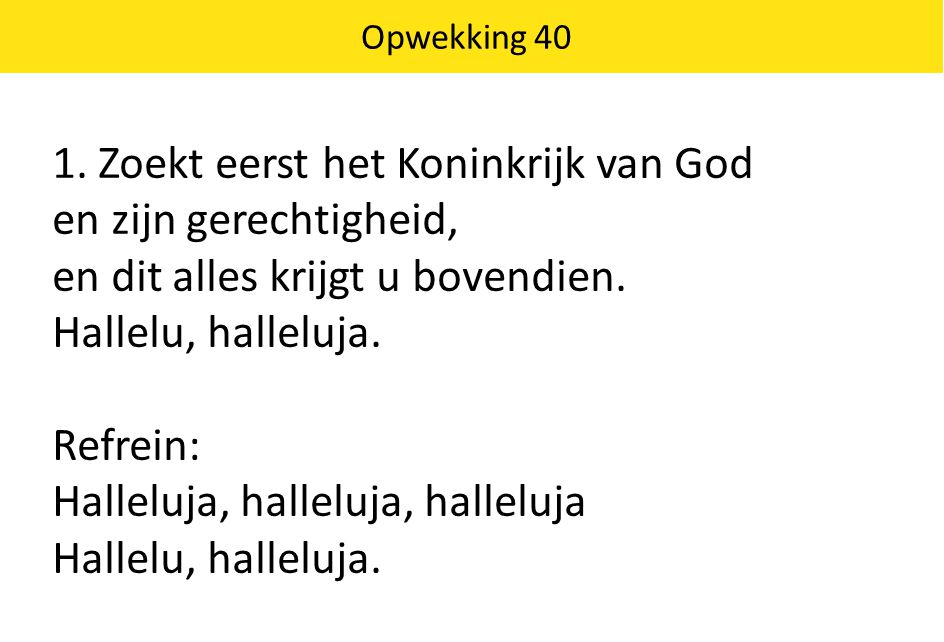 Opwekking 40 1. Zoekt eerst het Koninkrijk van God en zijn gerechtigheid, en dit alles krijgt u bovendien. Hallelu, halleluja. Refrein: Halleluja, hal