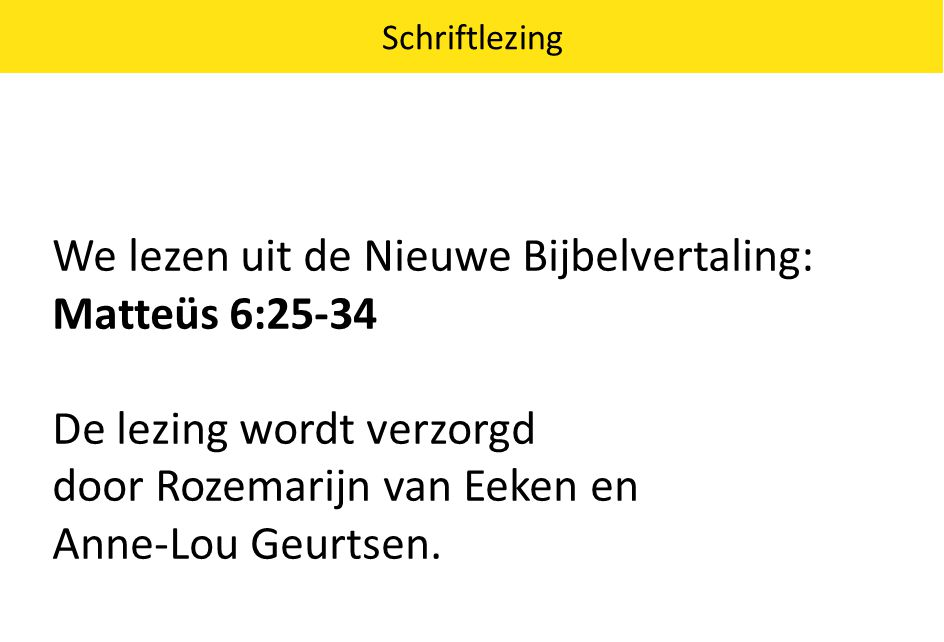 We lezen uit de Nieuwe Bijbelvertaling: Matteüs 6:25-34 De lezing wordt verzorgd door Rozemarijn van Eeken en Anne-Lou Geurtsen. Schriftlezing
