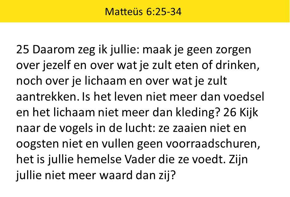 Matteüs 6:25-34 25 Daarom zeg ik jullie: maak je geen zorgen over jezelf en over wat je zult eten of drinken, noch over je lichaam en over wat je zult