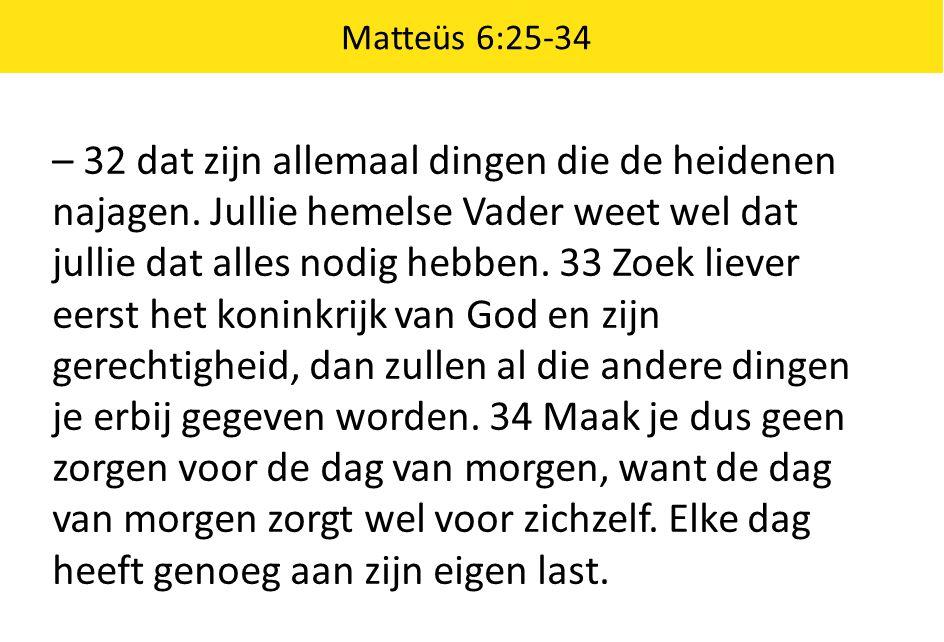 Matteüs 6:25-34 – 32 dat zijn allemaal dingen die de heidenen najagen. Jullie hemelse Vader weet wel dat jullie dat alles nodig hebben. 33 Zoek liever