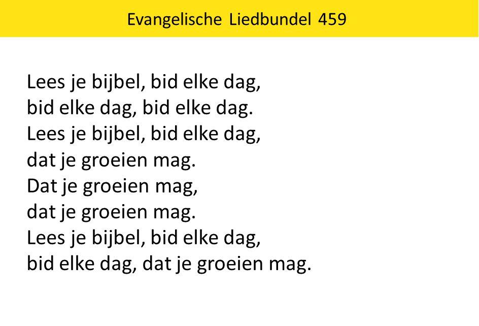Evangelische Liedbundel 459 Lees je bijbel, bid elke dag, bid elke dag, bid elke dag. Lees je bijbel, bid elke dag, dat je groeien mag. Dat je groeien
