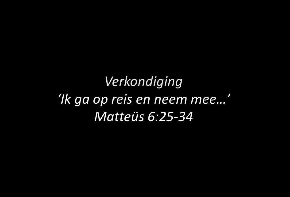 Verkondiging 'Ik ga op reis en neem mee…' Matteüs 6:25-34