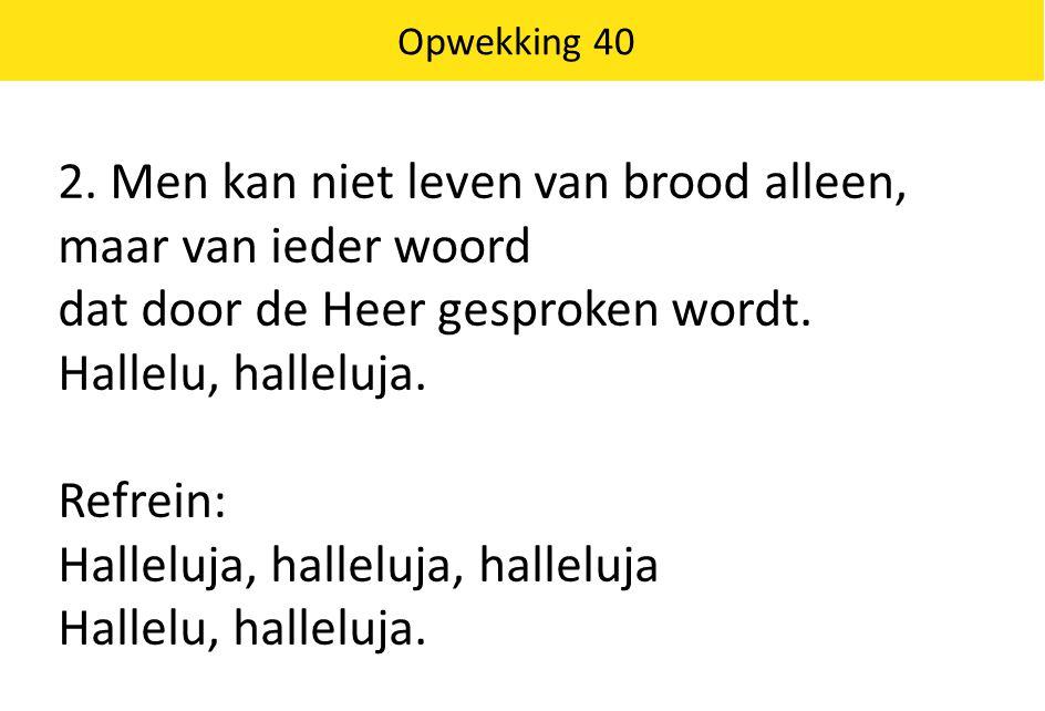 Opwekking 40 2. Men kan niet leven van brood alleen, maar van ieder woord dat door de Heer gesproken wordt. Hallelu, halleluja. Refrein: Halleluja, ha