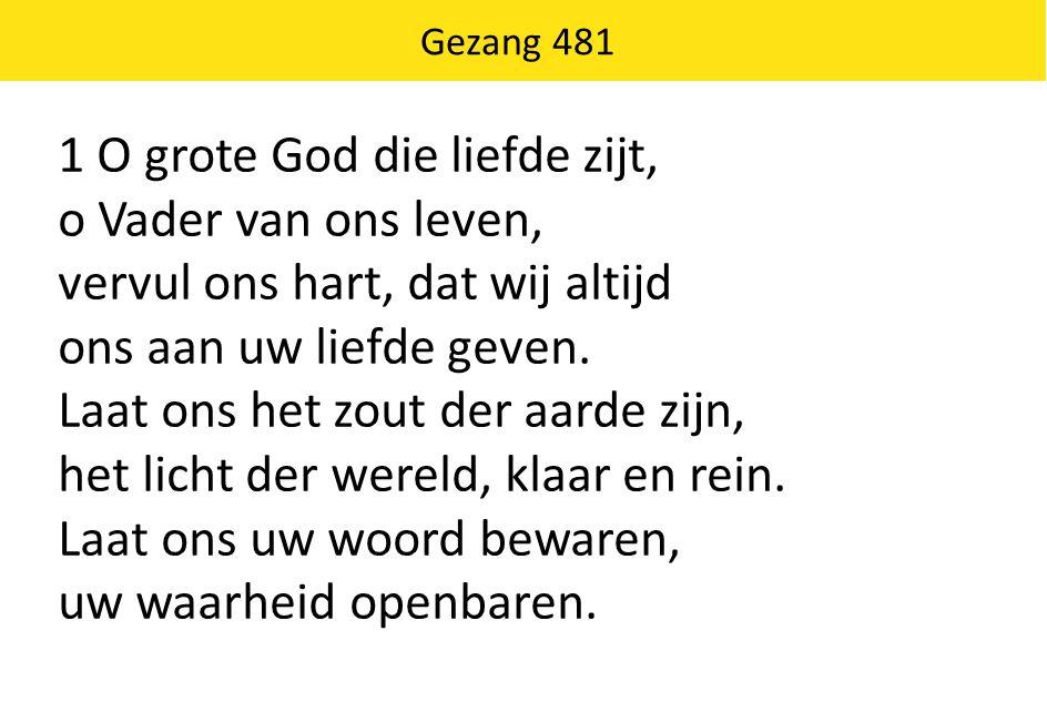 Gezang 481 1 O grote God die liefde zijt, o Vader van ons leven, vervul ons hart, dat wij altijd ons aan uw liefde geven. Laat ons het zout der aarde