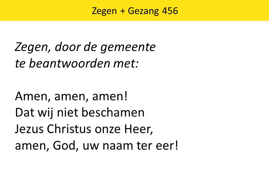 Zegen + Gezang 456 Zegen, door de gemeente te beantwoorden met: Amen, amen, amen! Dat wij niet beschamen Jezus Christus onze Heer, amen, God, uw naam
