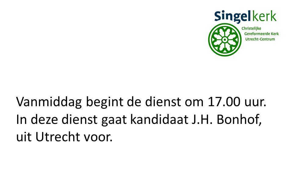Vanmiddag begint de dienst om 17.00 uur. In deze dienst gaat kandidaat J.H. Bonhof, uit Utrecht voor.