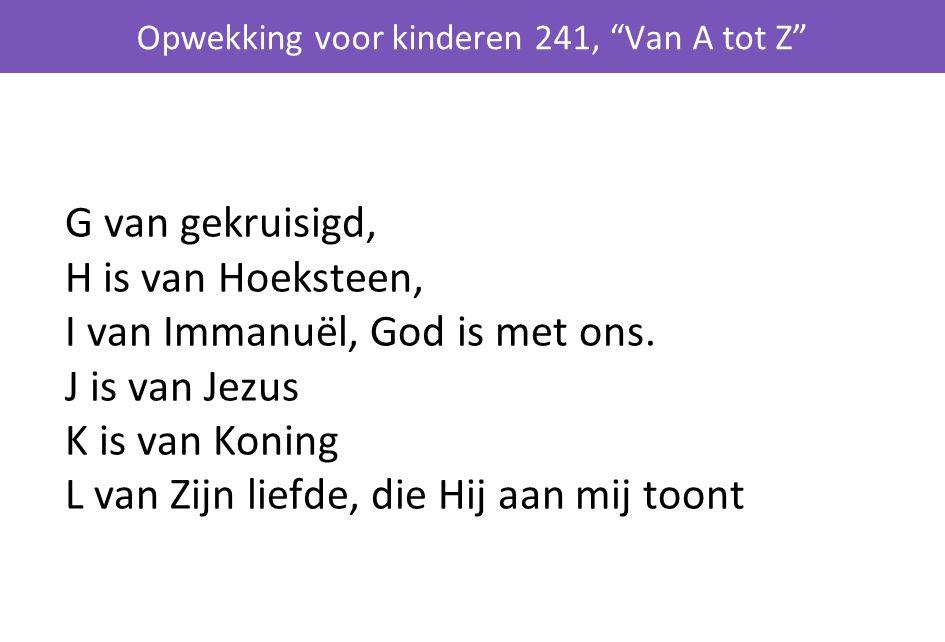 G van gekruisigd, H is van Hoeksteen, I van Immanuël, God is met ons. J is van Jezus K is van Koning L van Zijn liefde, die Hij aan mij toont Opwekkin