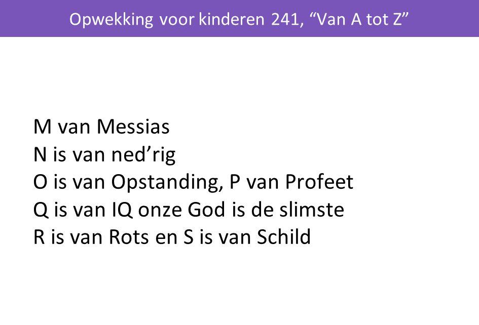 M van Messias N is van ned'rig O is van Opstanding, P van Profeet Q is van IQ onze God is de slimste R is van Rots en S is van Schild Opwekking voor kinderen 241, Van A tot Z