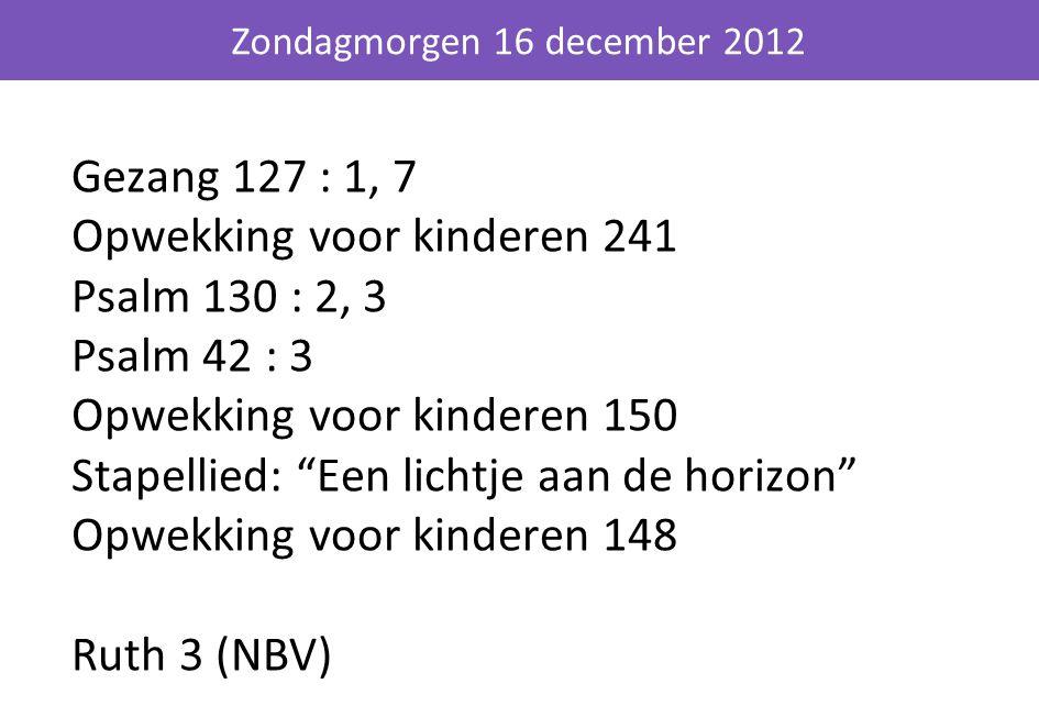 Gezang 127 : 1, 7 Opwekking voor kinderen 241 Psalm 130 : 2, 3 Psalm 42 : 3 Opwekking voor kinderen 150 Stapellied: Een lichtje aan de horizon Opwekking voor kinderen 148 Ruth 3 (NBV) Zondagmorgen 16 december 2012