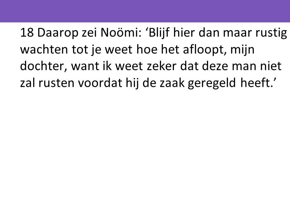 18 Daarop zei Noömi: 'Blijf hier dan maar rustig wachten tot je weet hoe het afloopt, mijn dochter, want ik weet zeker dat deze man niet zal rusten vo