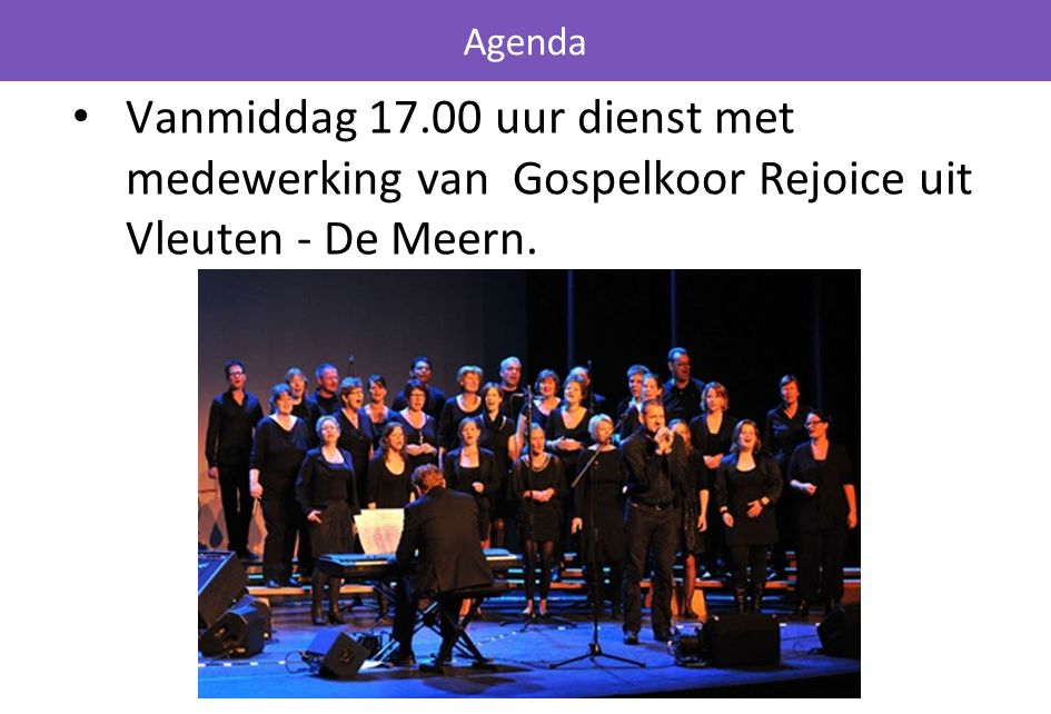 Vanmiddag 17.00 uur dienst met medewerking van Gospelkoor Rejoice uit Vleuten - De Meern. Agenda