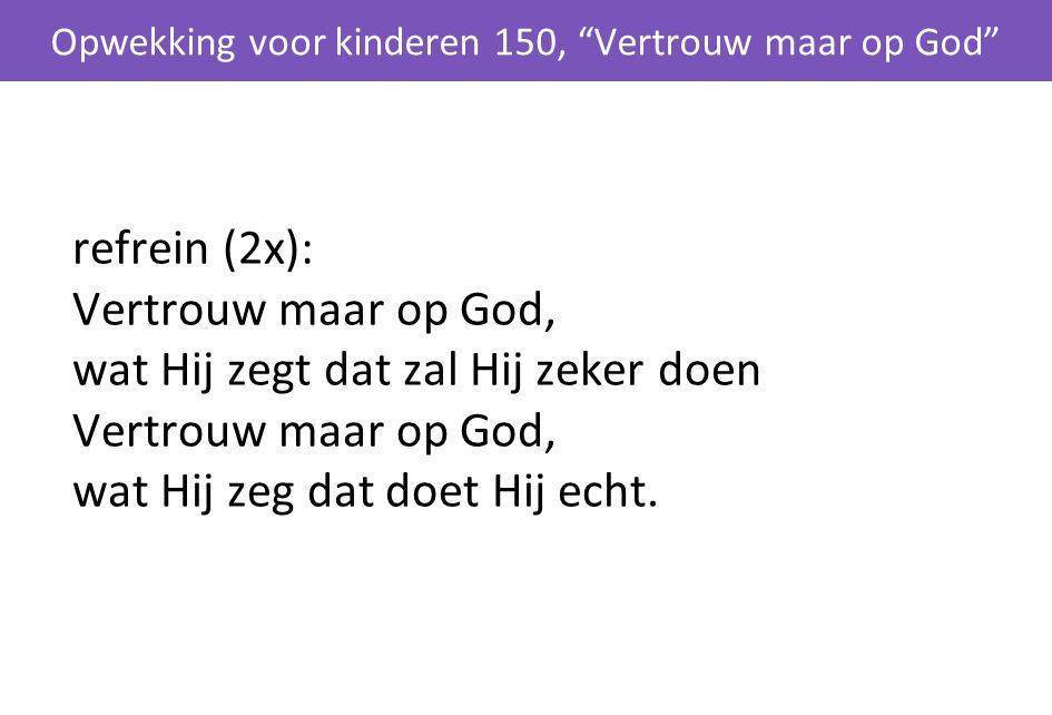 refrein (2x): Vertrouw maar op God, wat Hij zegt dat zal Hij zeker doen Vertrouw maar op God, wat Hij zeg dat doet Hij echt. Opwekking voor kinderen 1