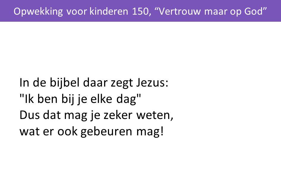 In de bijbel daar zegt Jezus: Ik ben bij je elke dag Dus dat mag je zeker weten, wat er ook gebeuren mag.