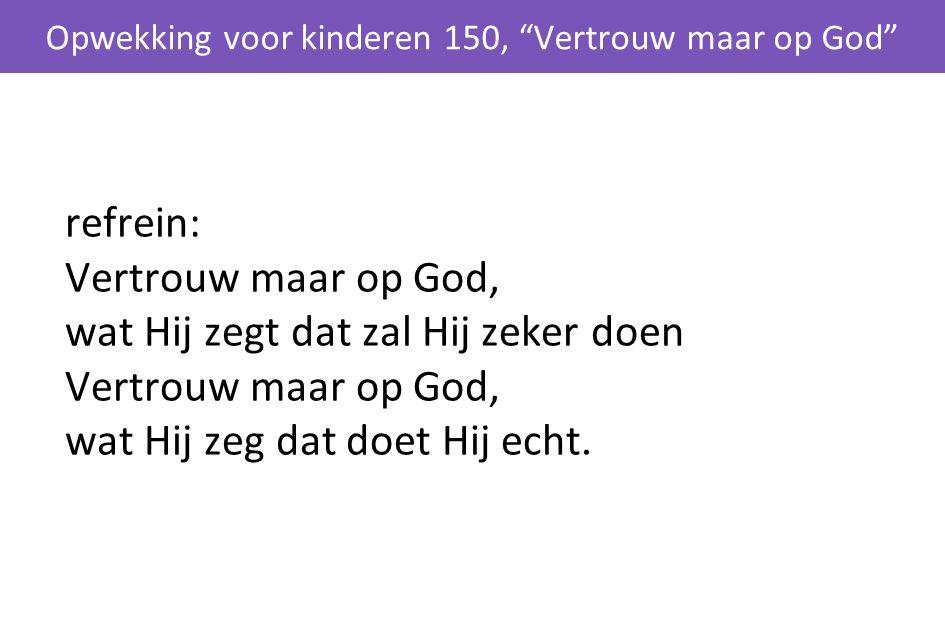 """refrein: Vertrouw maar op God, wat Hij zegt dat zal Hij zeker doen Vertrouw maar op God, wat Hij zeg dat doet Hij echt. Opwekking voor kinderen 150, """""""