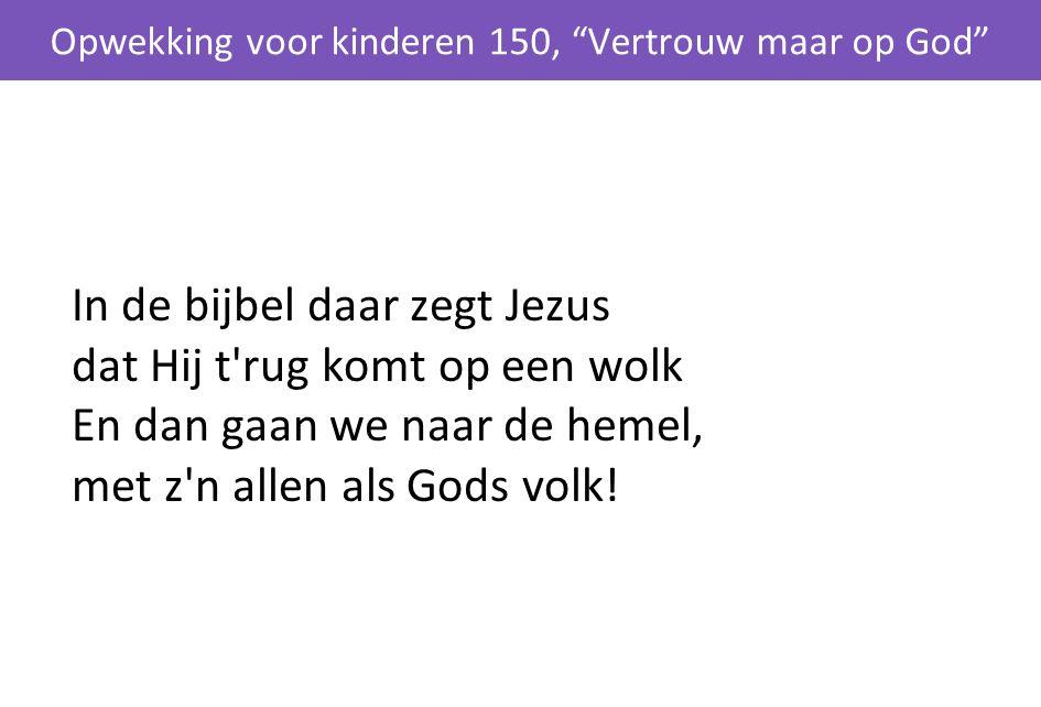 """In de bijbel daar zegt Jezus dat Hij t'rug komt op een wolk En dan gaan we naar de hemel, met z'n allen als Gods volk! Opwekking voor kinderen 150, """"V"""