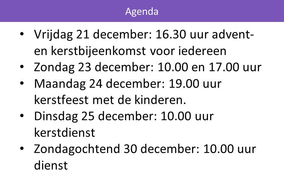 Vrijdag 21 december: 16.30 uur advent- en kerstbijeenkomst voor iedereen Zondag 23 december: 10.00 en 17.00 uur Maandag 24 december: 19.00 uur kerstfeest met de kinderen.