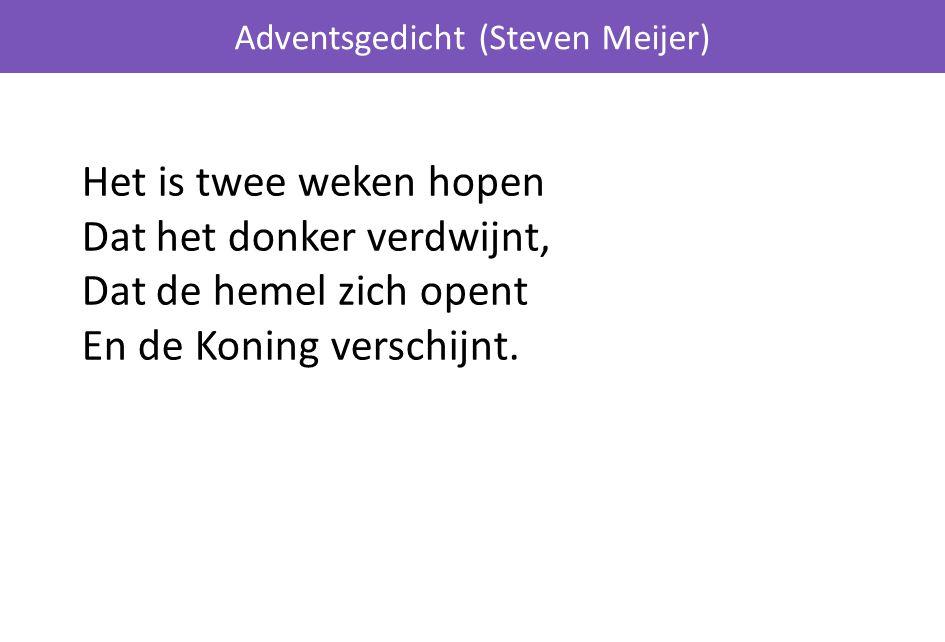 Adventsgedicht (Steven Meijer) Het is twee weken hopen Dat het donker verdwijnt, Dat de hemel zich opent En de Koning verschijnt.