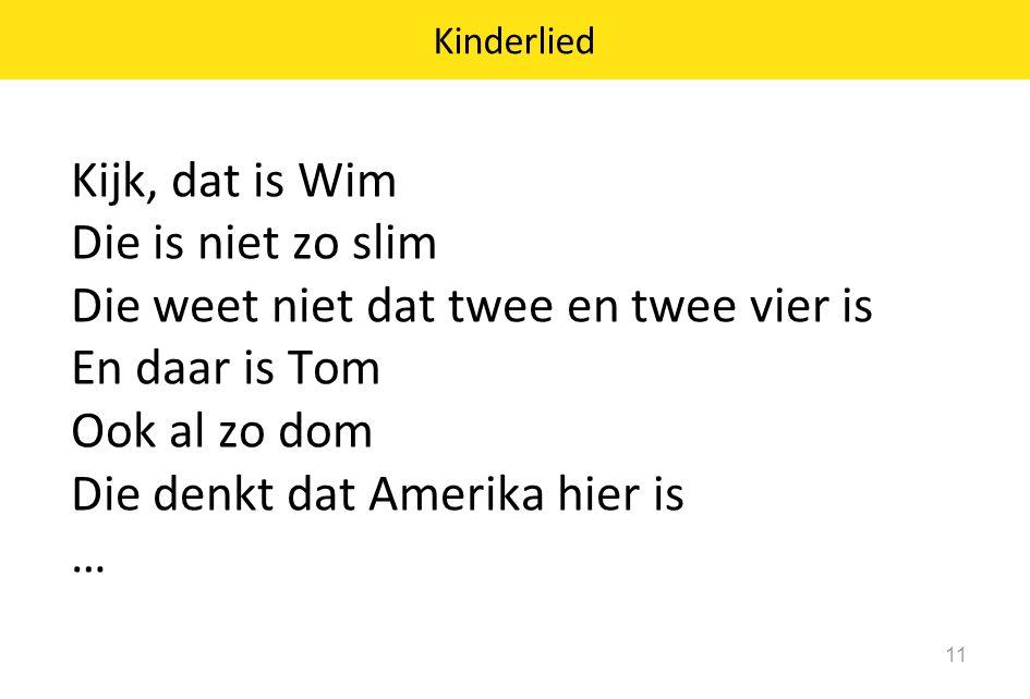 Kinderlied 11 Kijk, dat is Wim Die is niet zo slim Die weet niet dat twee en twee vier is En daar is Tom Ook al zo dom Die denkt dat Amerika hier is …