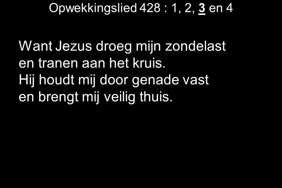 Opwekkingslied 428 : 1, 2, 3 en 4 Want Jezus droeg mijn zondelast en tranen aan het kruis. Hij houdt mij door genade vast en brengt mij veilig thuis.