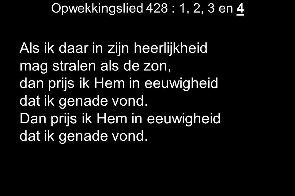 Opwekkingslied 428 : 1, 2, 3 en 4 Als ik daar in zijn heerlijkheid mag stralen als de zon, dan prijs ik Hem in eeuwigheid dat ik genade vond. Dan prij