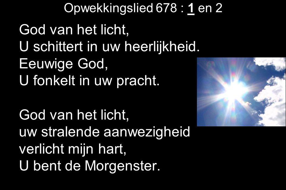 Opwekkingslied 678 : 1 en 2 God van het licht, U schittert in uw heerlijkheid. Eeuwige God, U fonkelt in uw pracht. God van het licht, uw stralende aa