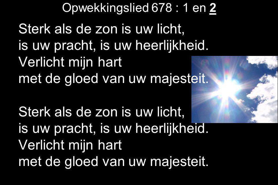 Opwekkingslied 678 : 1 en 2 Sterk als de zon is uw licht, is uw pracht, is uw heerlijkheid. Verlicht mijn hart met de gloed van uw majesteit. Sterk al