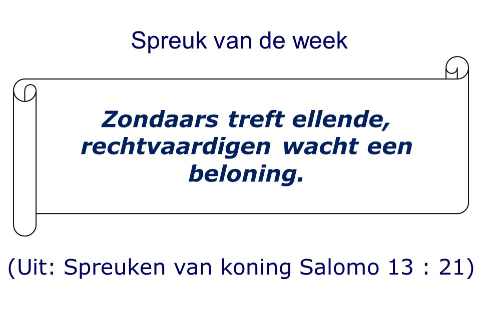 Spreuk van de week (Uit: Spreuken van koning Salomo 13 : 21) Zondaars treft ellende, rechtvaardigen wacht een beloning.