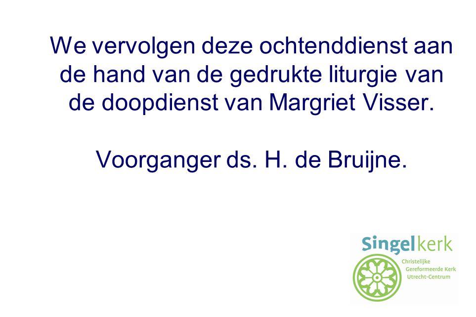 We vervolgen deze ochtenddienst aan de hand van de gedrukte liturgie van de doopdienst van Margriet Visser. Voorganger ds. H. de Bruijne.