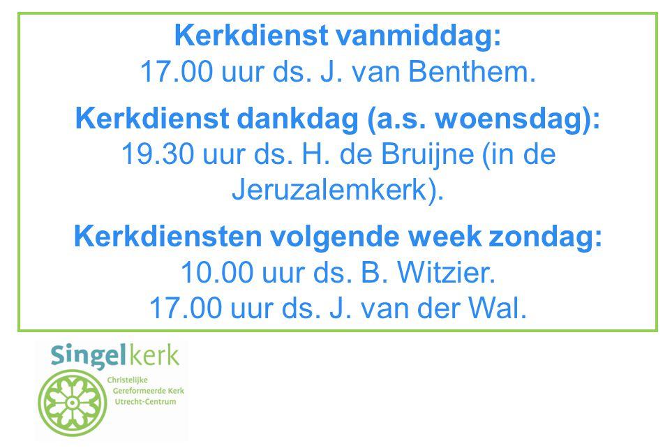 Kerkdienst vanmiddag: 17.00 uur ds. J. van Benthem. Kerkdienst dankdag (a.s. woensdag): 19.30 uur ds. H. de Bruijne (in de Jeruzalemkerk). Kerkdienste